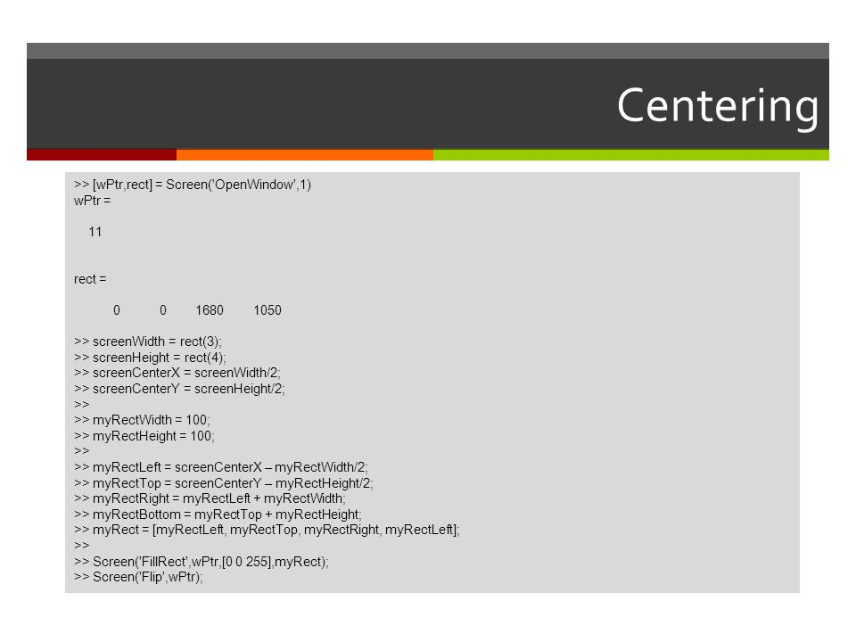 Centering >> [wPtr,rect] = Screen( OpenWindow ,1) wPtr = 11